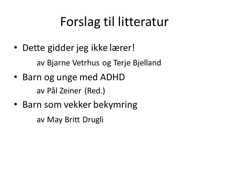 Forslag til litteratur Dette gidder jeg ikke lærer! av Bjarne Vetrhus og Terje Bjelland Barn og unge med ADHD av Pål Zeiner (Red.) Barn som vekker bek