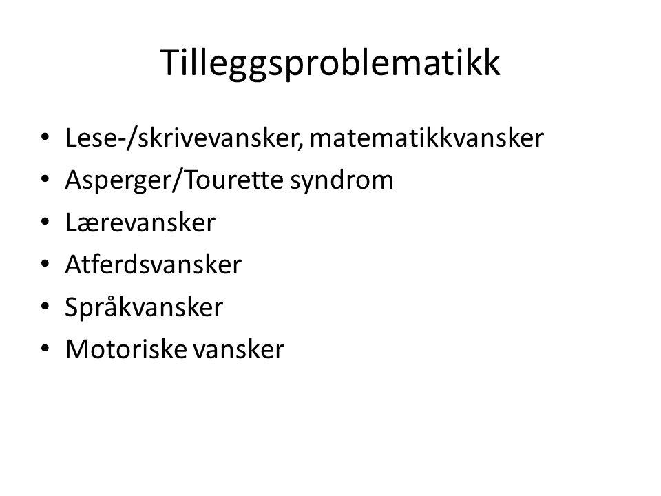 Tilleggsproblematikk Lese-/skrivevansker, matematikkvansker Asperger/Tourette syndrom Lærevansker Atferdsvansker Språkvansker Motoriske vansker