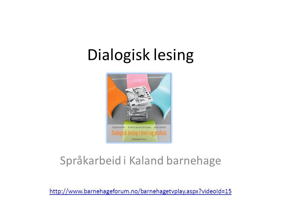 Dialogisk lesing Språkarbeid i Kaland barnehage http://www.barnehageforum.no/barnehagetvplay.aspx videoId=15