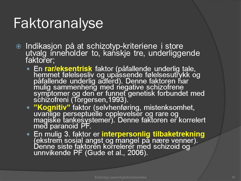 Faktoranalyse  Indikasjon på at schizotyp-kriteriene i store utvalg inneholder to, kanskje tre, underliggende faktorer; En rar/eksentrisk faktor (påfallende underlig tale, hemmet følelsesliv og upassende følelsesutrykk og påfallende underlig adferd).