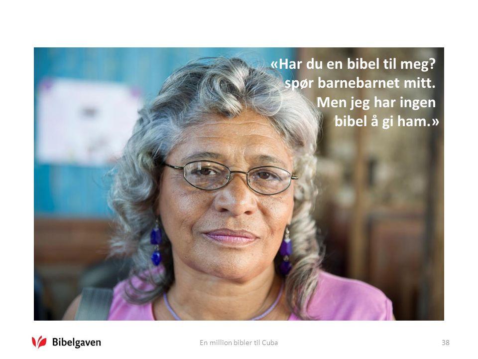 En million bibler til Cuba38 «Har du en bibel til meg? spør barnebarnet mitt. Men jeg har ingen bibel å gi ham.»