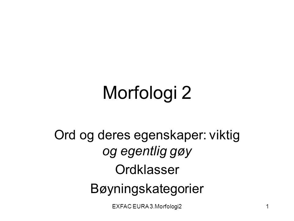 EXFAC EURA 3.Morfologi242 Bøyningskategorier Informasjon som medlemmene i visse ordklasser må vise dersom de anvendes i en setning Kategoriene går på tvers av ordklassene, dvs.