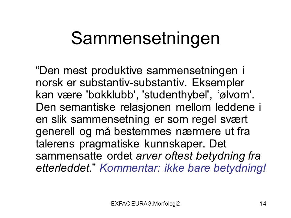 """EXFAC EURA 3.Morfologi214 Sammensetningen """"Den mest produktive sammensetningen i norsk er substantiv-substantiv. Eksempler kan være 'bokklubb', 'stude"""