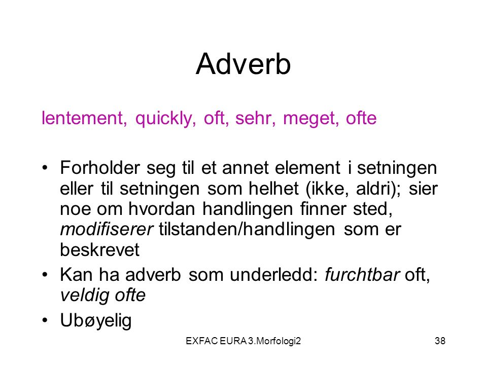 EXFAC EURA 3.Morfologi238 Adverb lentement, quickly, oft, sehr, meget, ofte Forholder seg til et annet element i setningen eller til setningen som hel