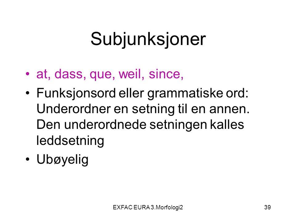 EXFAC EURA 3.Morfologi239 Subjunksjoner at, dass, que, weil, since, Funksjonsord eller grammatiske ord: Underordner en setning til en annen. Den under