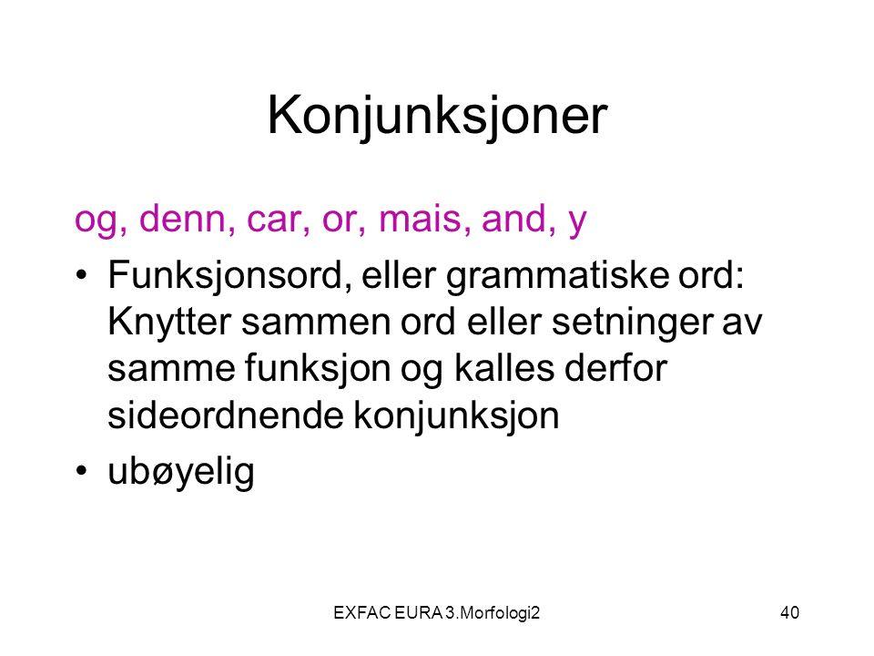 EXFAC EURA 3.Morfologi240 Konjunksjoner og, denn, car, or, mais, and, y Funksjonsord, eller grammatiske ord: Knytter sammen ord eller setninger av sam