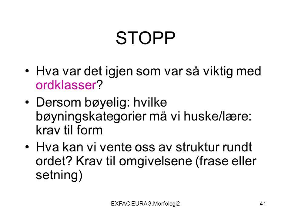 EXFAC EURA 3.Morfologi241 STOPP Hva var det igjen som var så viktig med ordklasser.