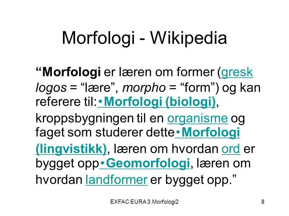 EXFAC EURA 3.Morfologi28 Morfologi - Wikipedia Morfologi er læren om former (gresk logos = lære , morpho = form ) og kan referere til: ・ Morfologi (biologi), kroppsbygningen til en organisme og faget som studerer dette ・ Morfologi (lingvistikk), læren om hvordan ord er bygget opp ・ Geomorfologi, læren om hvordan landformer er bygget opp. gresk ・ Morfologi (biologi)organisme ・ Morfologi (lingvistikk)ord ・ Geomorfologilandformer