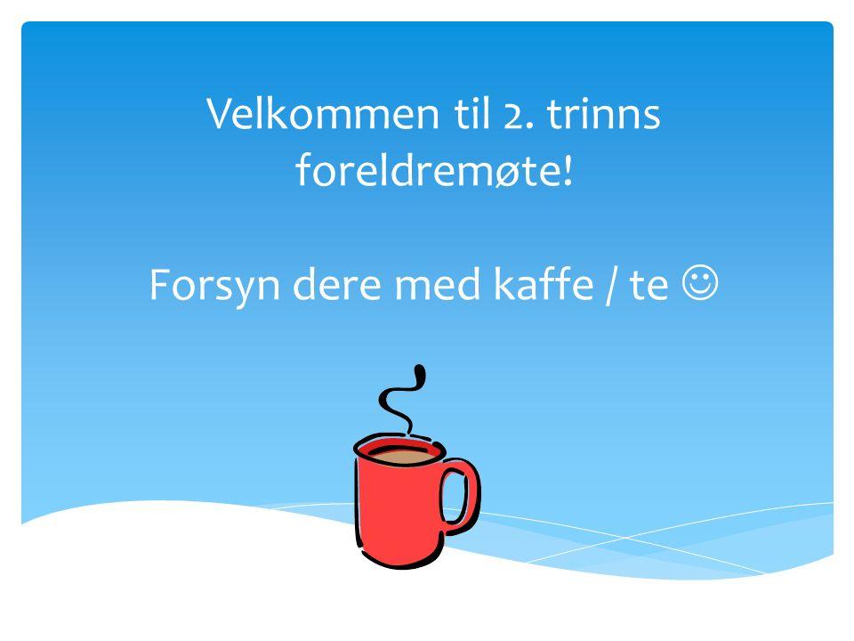 Velkommen til 2. trinns foreldremøte! Forsyn dere med kaffe / te