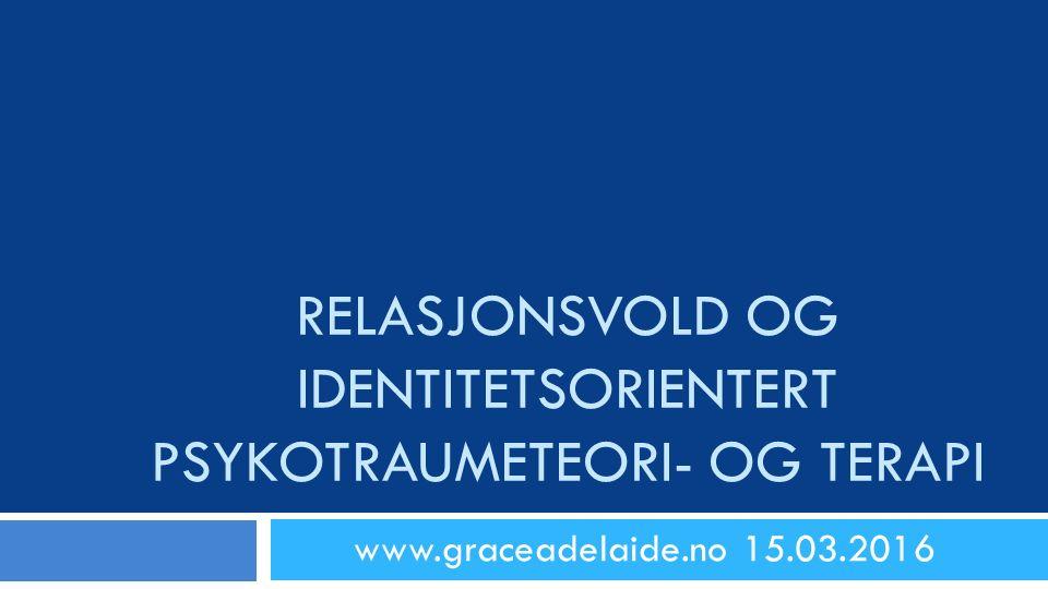 RELASJONSVOLD OG IDENTITETSORIENTERT PSYKOTRAUMETEORI- OG TERAPI www.graceadelaide.no 15.03.2016