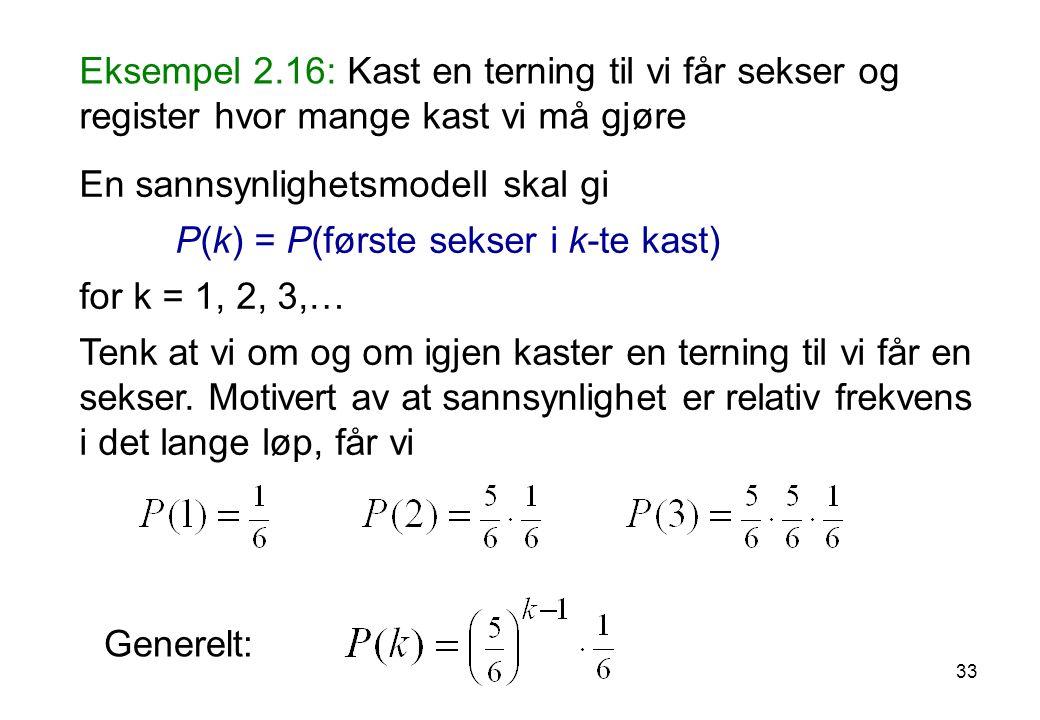 33 Eksempel 2.16: Kast en terning til vi får sekser og register hvor mange kast vi må gjøre En sannsynlighetsmodell skal gi P(k) = P(første sekser i k