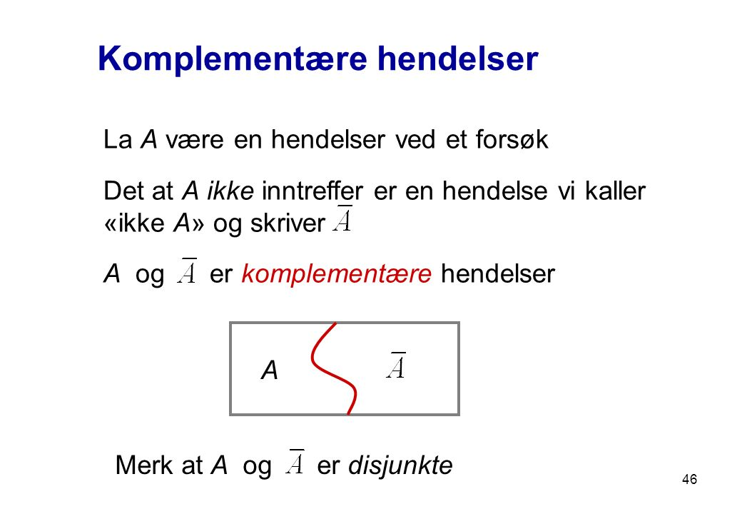 46 Komplementære hendelser La A være en hendelser ved et forsøk Det at A ikke inntreffer er en hendelse vi kaller «ikke A» og skriver A og er kompleme