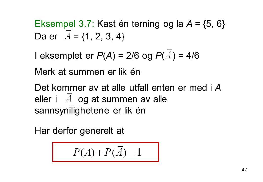 47 Eksempel 3.7: Kast én terning og la A = {5, 6} Da er = {1, 2, 3, 4} I eksemplet er P(A) = 2/6 og P( ) = 4/6 Merk at summen er lik én Det kommer av
