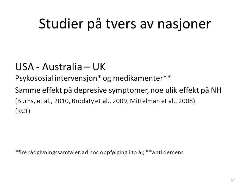 Studier på tvers av nasjoner USA - Australia – UK Psykososial intervensjon* og medikamenter** Samme effekt på depresive symptomer, noe ulik effekt på NH (Burns, et al., 2010, Brodaty et al., 2009, Mittelman et al., 2008) (RCT) *fire rådgivningssamtaler, ad hoc oppfølging i to år, **anti demens 17