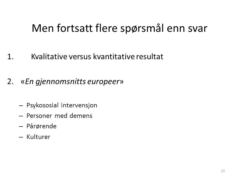 Men fortsatt flere spørsmål enn svar 1.Kvalitative versus kvantitative resultat 2.«En gjennomsnitts europeer» – Psykososial intervensjon – Personer med demens – Pårørende – Kulturer 23