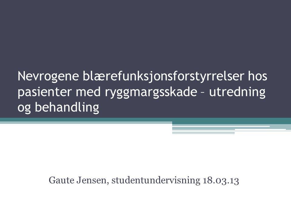 Nevrogene blærefunksjonsforstyrrelser hos pasienter med ryggmargsskade – utredning og behandling Gaute Jensen, studentundervisning 18.03.13