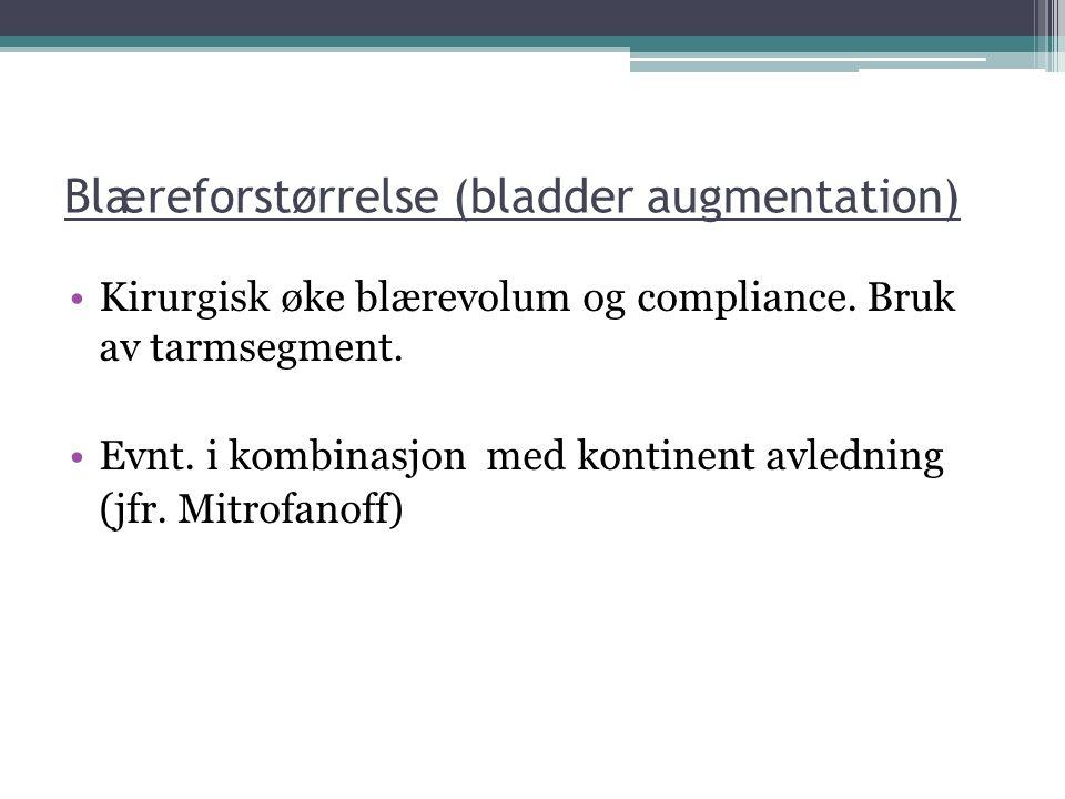 Blæreforstørrelse (bladder augmentation) Kirurgisk øke blærevolum og compliance. Bruk av tarmsegment. Evnt. i kombinasjon med kontinent avledning (jfr