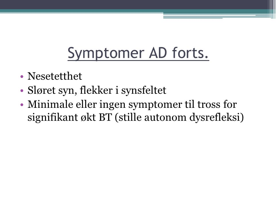 Symptomer AD forts. Nesetetthet Sløret syn, flekker i synsfeltet Minimale eller ingen symptomer til tross for signifikant økt BT (stille autonom dysre