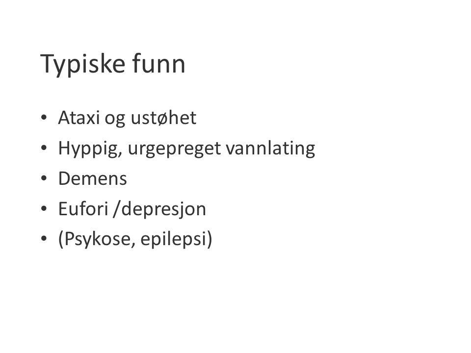 Typiske funn Ataxi og ustøhet Hyppig, urgepreget vannlating Demens Eufori /depresjon (Psykose, epilepsi)