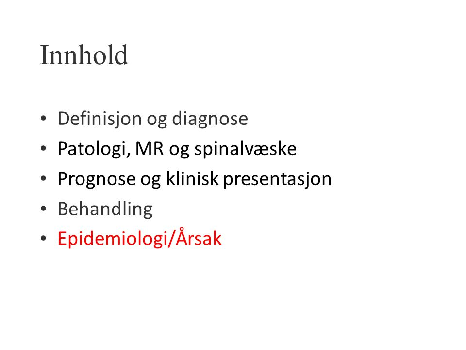 Innhold Definisjon og diagnose Patologi, MR og spinalvæske Prognose og klinisk presentasjon Behandling Epidemiologi/Årsak