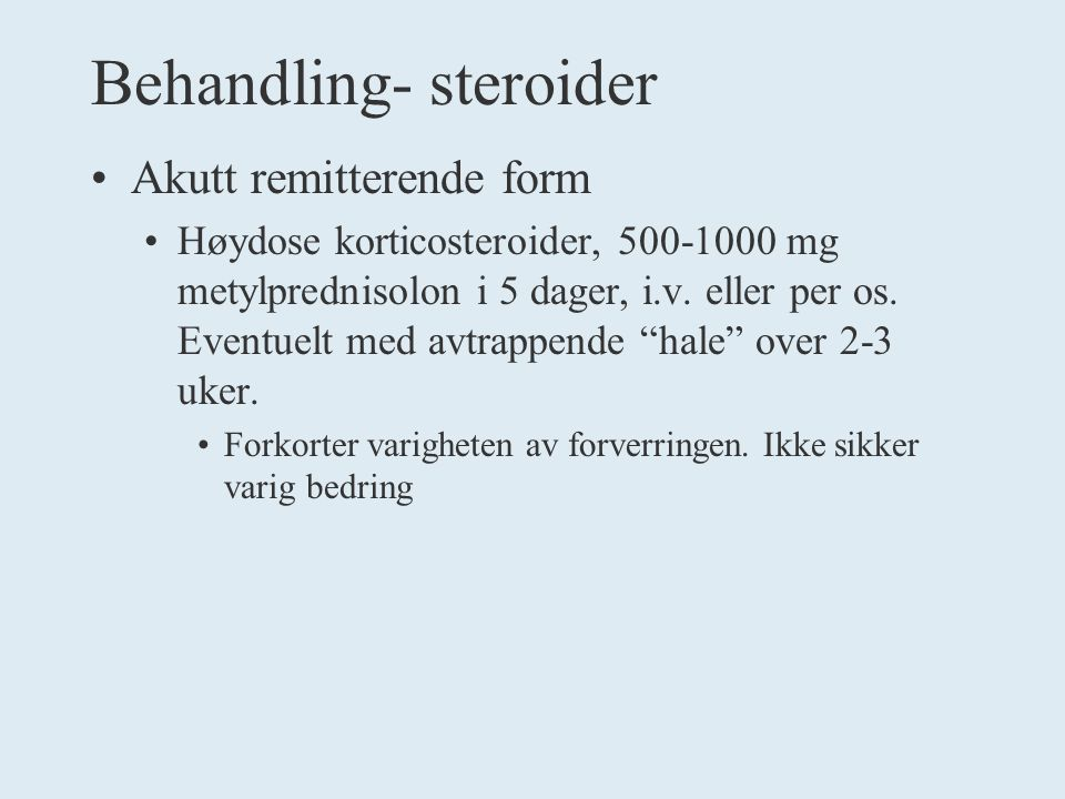 Behandling- steroider Akutt remitterende form Høydose korticosteroider, 500-1000 mg metylprednisolon i 5 dager, i.v.