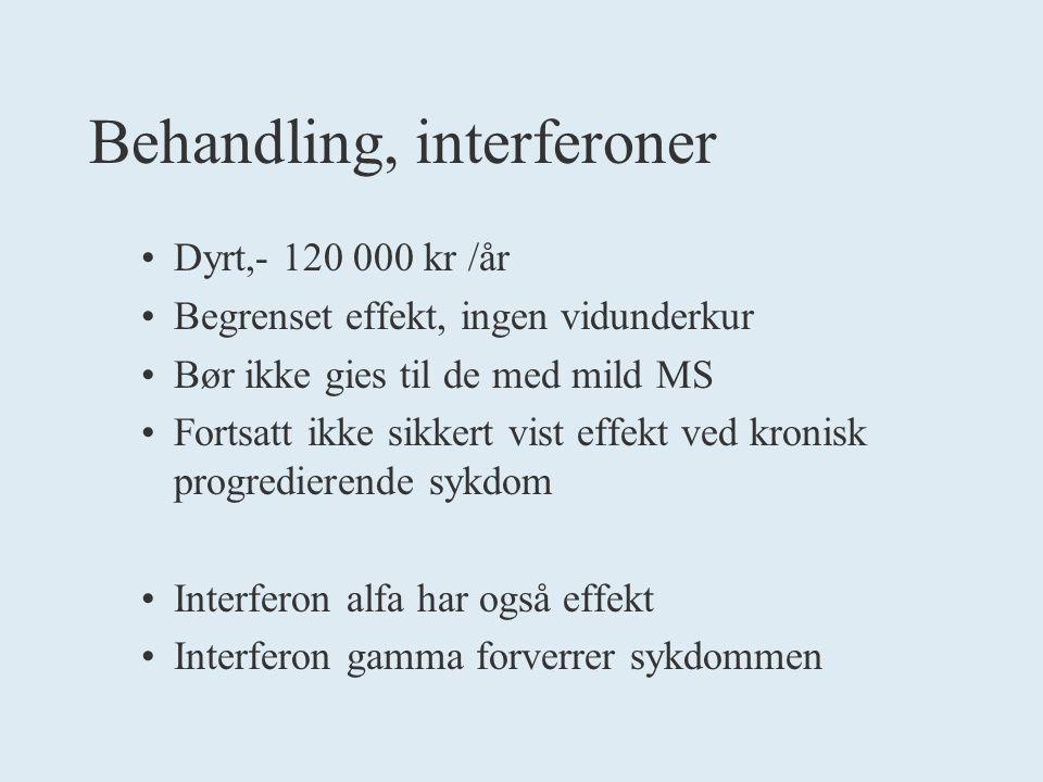 Behandling, interferoner Dyrt,- 120 000 kr /år Begrenset effekt, ingen vidunderkur Bør ikke gies til de med mild MS Fortsatt ikke sikkert vist effekt ved kronisk progredierende sykdom Interferon alfa har også effekt Interferon gamma forverrer sykdommen