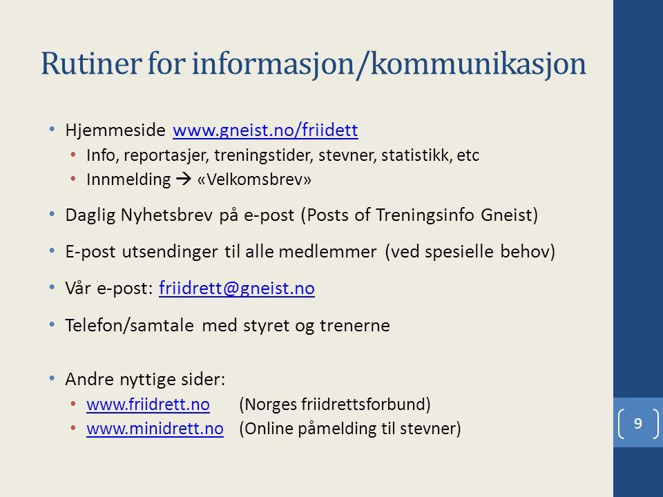 Rutiner for informasjon/kommunikasjon Hjemmesidewww.gneist.no/friidettwww.gneist.no/friidett Info, reportasjer, treningstider, stevner, statistikk, etc Innmelding  «Velkomsbrev» Daglig Nyhetsbrev på e-post (Posts of Treningsinfo Gneist) E-post utsendinger til alle medlemmer (ved spesielle behov) Vår e-post: friidrett@gneist.nofriidrett@gneist.no Telefon/samtale med styret og trenerne Andre nyttige sider: www.friidrett.no(Norges friidrettsforbund) www.friidrett.no www.minidrett.no(Online påmelding til stevner) www.minidrett.no 9