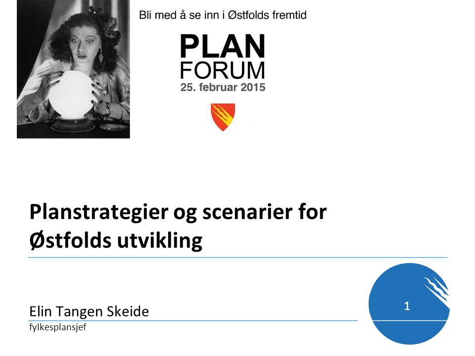 Planstrategier og scenarier for Østfolds utvikling Elin Tangen Skeide fylkesplansjef 1