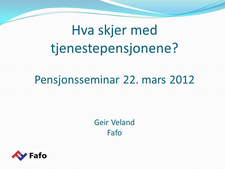 Hva skjer med tjenestepensjonene? Pensjonsseminar 22. mars 2012 Geir Veland Fafo
