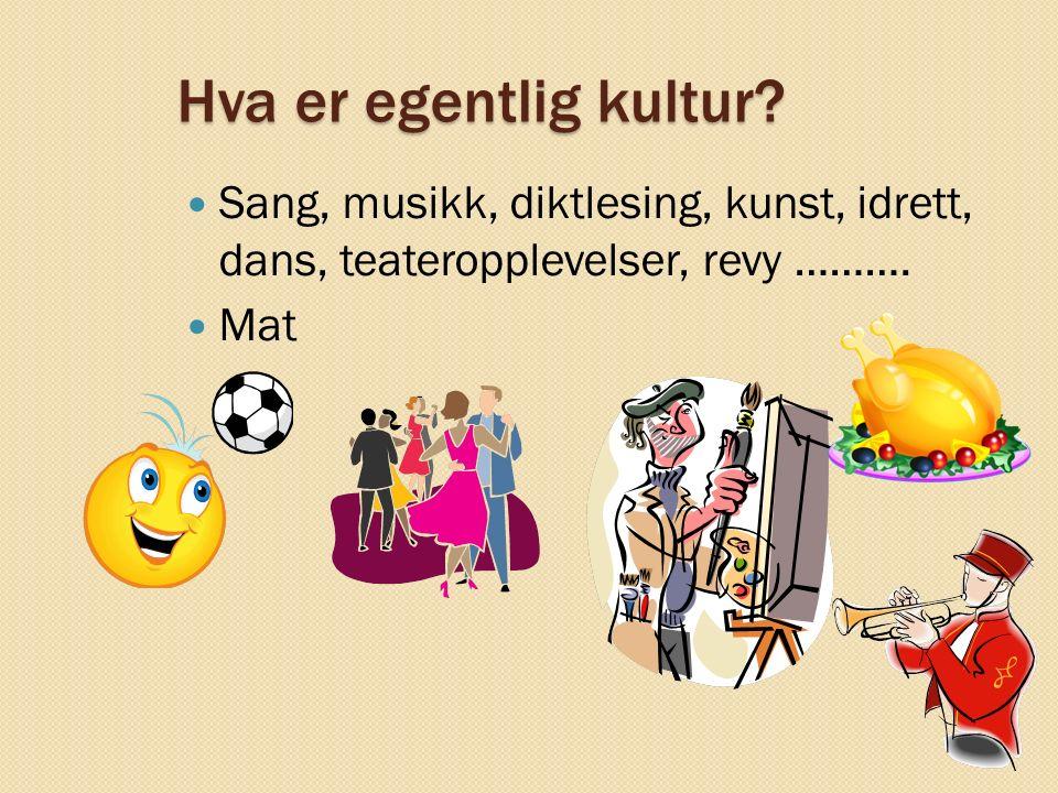 Hva er egentlig kultur? Sang, musikk, diktlesing, kunst, idrett, dans, teateropplevelser, revy ………. Mat