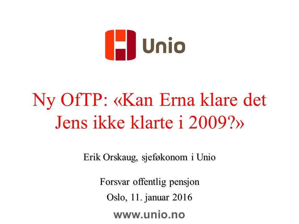 Ny OfTP: «Kan Erna klare det Jens ikke klarte i 2009 » Erik Orskaug, sjeføkonom i Unio Forsvar offentlig pensjon Oslo, 11.