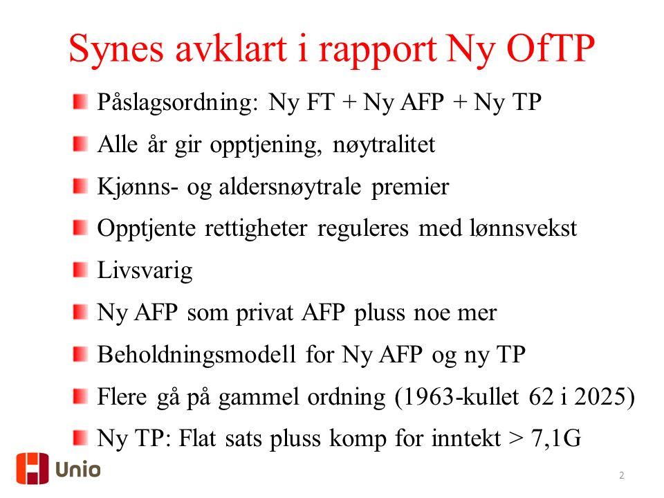 2 Synes avklart i rapport Ny OfTP Påslagsordning: Ny FT + Ny AFP + Ny TP Alle år gir opptjening, nøytralitet Kjønns- og aldersnøytrale premier Opptjente rettigheter reguleres med lønnsvekst Livsvarig Ny AFP som privat AFP pluss noe mer Beholdningsmodell for Ny AFP og ny TP Flere gå på gammel ordning (1963-kullet 62 i 2025) Ny TP: Flat sats pluss komp for inntekt > 7,1G