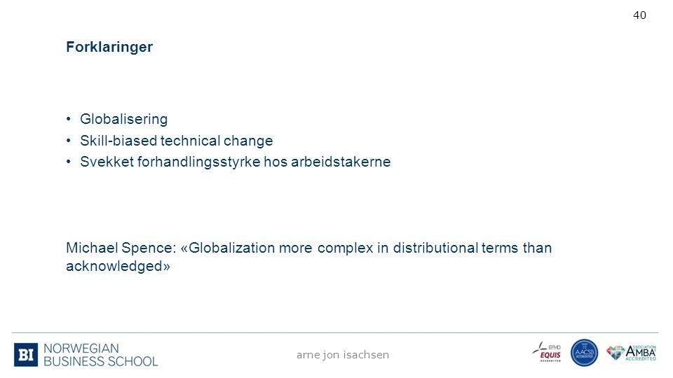 Forklaringer Globalisering Skill-biased technical change Svekket forhandlingsstyrke hos arbeidstakerne Michael Spence: «Globalization more complex in