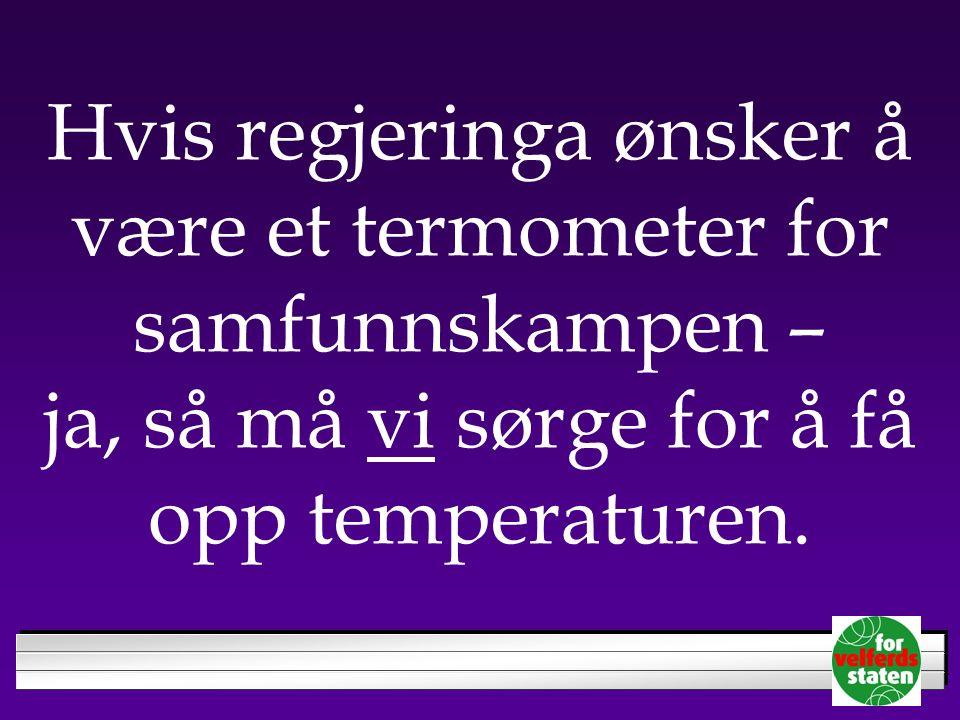 Hvis regjeringa ønsker å være et termometer for samfunnskampen – ja, så må vi sørge for å få opp temperaturen.