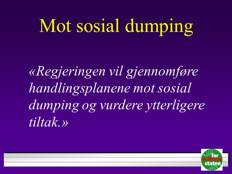 Mot sosial dumping «Regjeringen vil gjennomføre handlingsplanene mot sosial dumping og vurdere ytterligere tiltak.»