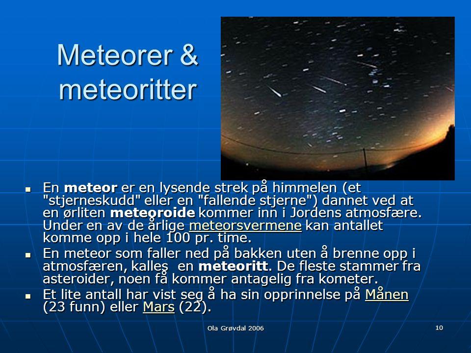 Ola Grøvdal 2006 10 Meteorer & meteoritter En meteor er en lysende strek på himmelen (et stjerneskudd eller en fallende stjerne ) dannet ved at en ørliten meteoroide kommer inn i Jordens atmosfære.