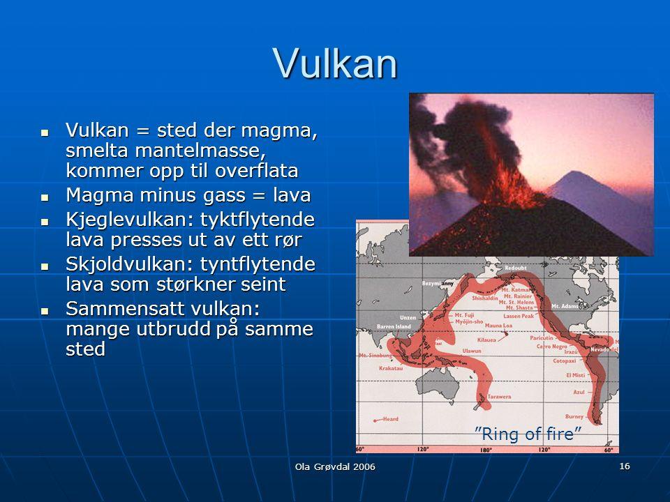Ola Grøvdal 2006 16 Vulkan Vulkan = sted der magma, smelta mantelmasse, kommer opp til overflata Vulkan = sted der magma, smelta mantelmasse, kommer opp til overflata Magma minus gass = lava Magma minus gass = lava Kjeglevulkan: tyktflytende lava presses ut av ett rør Kjeglevulkan: tyktflytende lava presses ut av ett rør Skjoldvulkan: tyntflytende lava som størkner seint Skjoldvulkan: tyntflytende lava som størkner seint Sammensatt vulkan: mange utbrudd på samme sted Sammensatt vulkan: mange utbrudd på samme sted Ring of fire