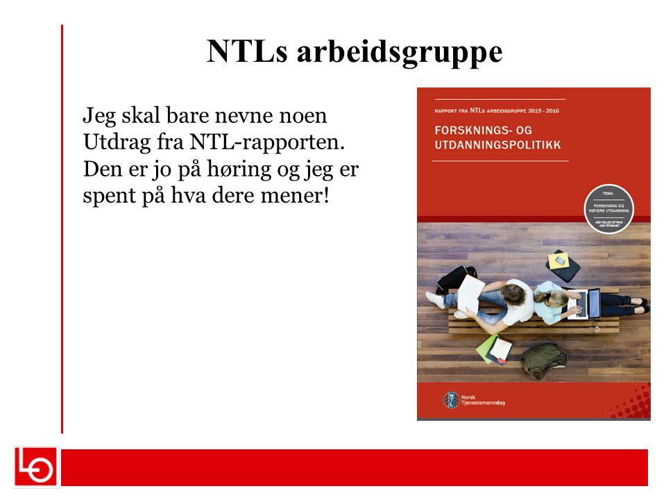 NTLs arbeidsgruppe Jeg skal bare nevne noen Utdrag fra NTL-rapporten. Den er jo på høring og jeg er spent på hva dere mener!