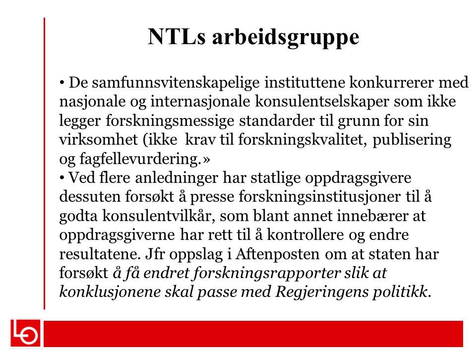NTLs arbeidsgruppe De samfunnsvitenskapelige instituttene konkurrerer med nasjonale og internasjonale konsulentselskaper som ikke legger forskningsmessige standarder til grunn for sin virksomhet (ikke krav til forskningskvalitet, publisering og fagfellevurdering.» Ved flere anledninger har statlige oppdragsgivere dessuten forsøkt å presse forskningsinstitusjoner til å godta konsulentvilkår, som blant annet innebærer at oppdragsgiverne har rett til å kontrollere og endre resultatene.
