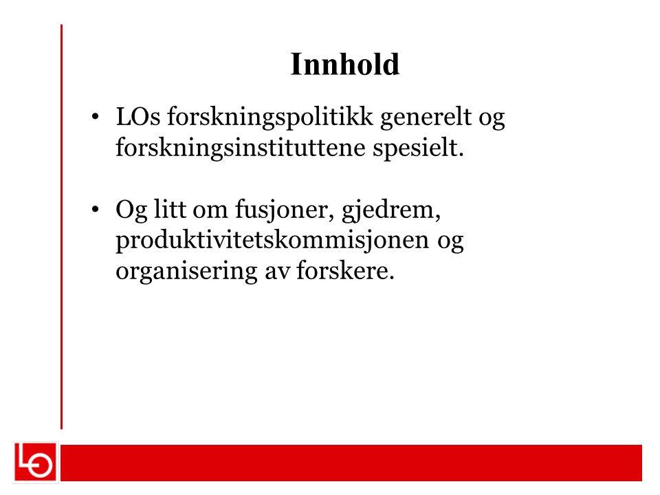 Innhold LOs forskningspolitikk generelt og forskningsinstituttene spesielt. Og litt om fusjoner, gjedrem, produktivitetskommisjonen og organisering av