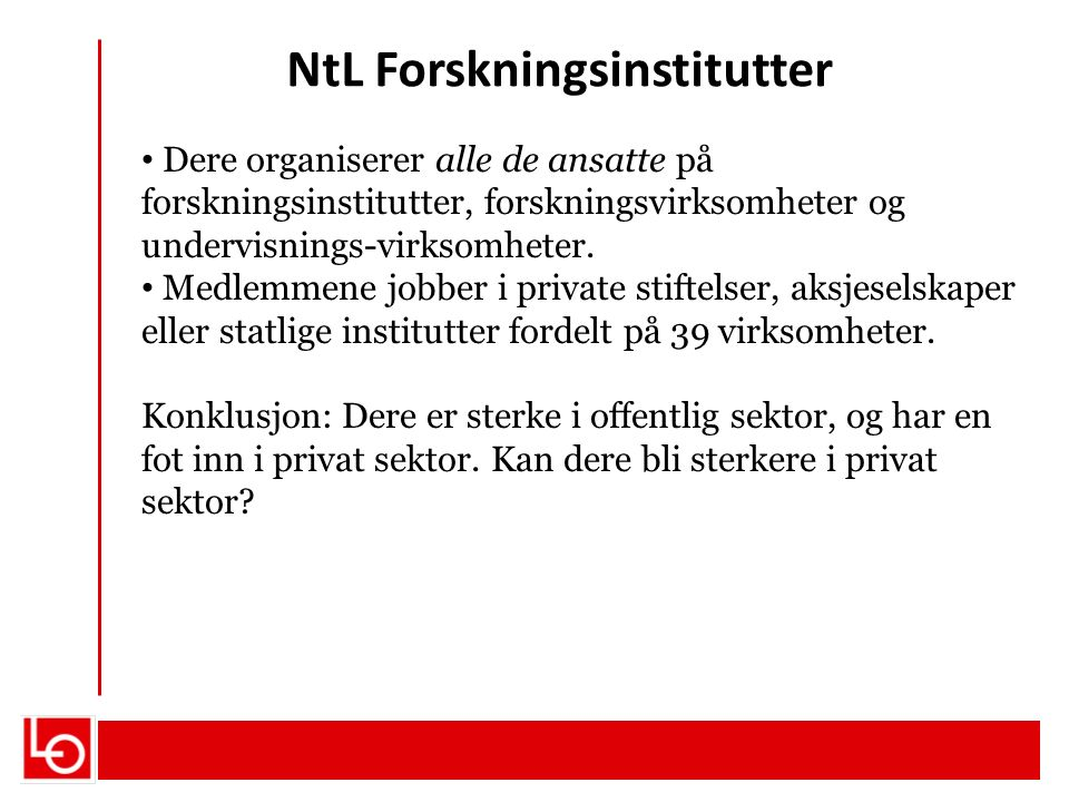 NtL Forskningsinstitutter Dere organiserer alle de ansatte på forskningsinstitutter, forskningsvirksomheter og undervisnings-virksomheter. Medlemmene