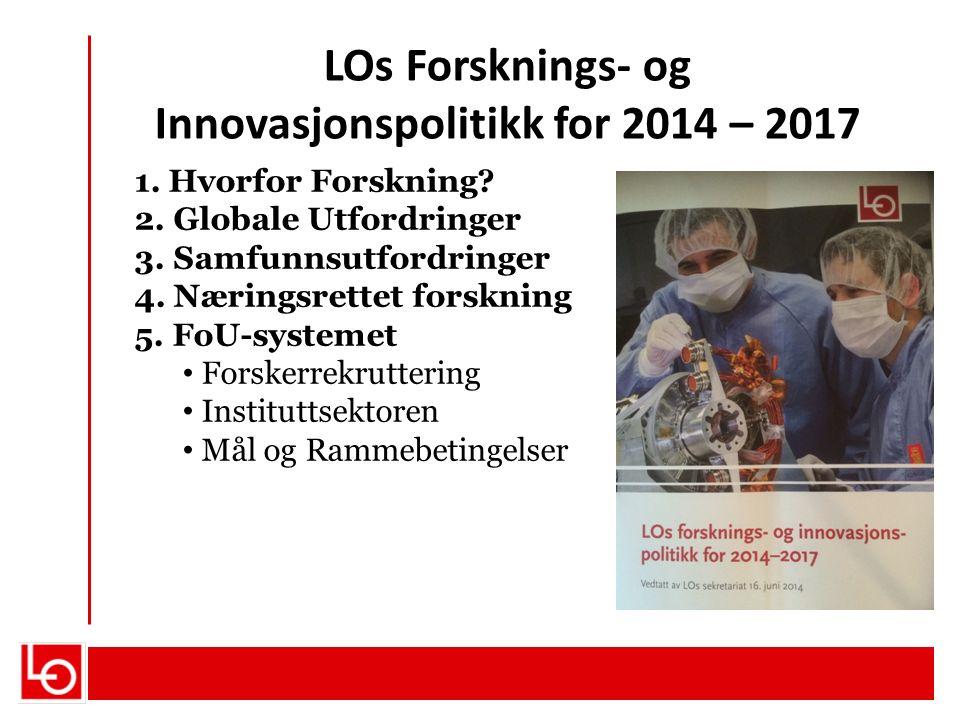 LOs Forsknings- og Innovasjonspolitikk for 2014 – 2017 1. Hvorfor Forskning? 2. Globale Utfordringer 3. Samfunnsutfordringer 4. Næringsrettet forsknin
