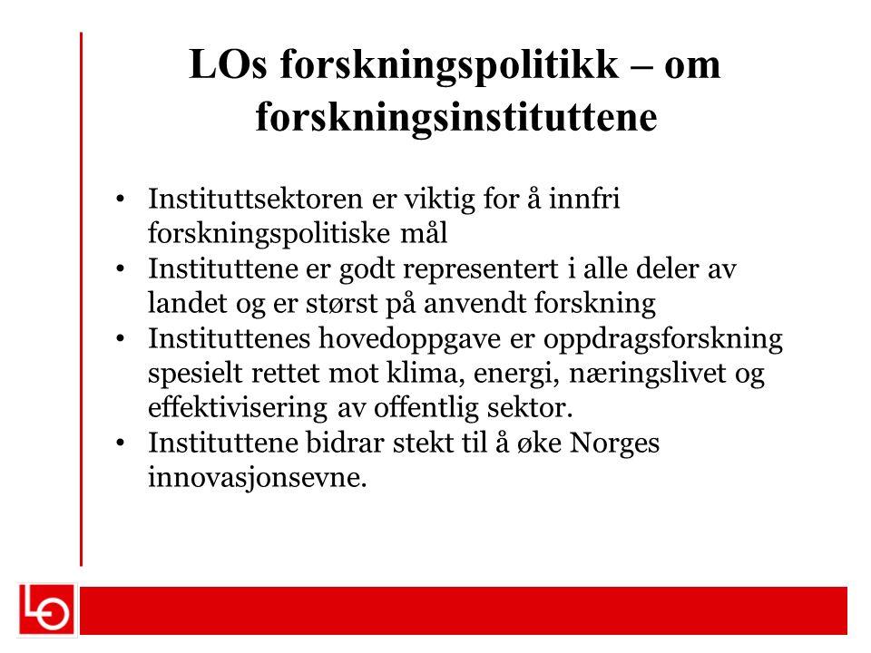 LOs forskningspolitikk – om forskningsinstituttene Instituttsektoren er viktig for å innfri forskningspolitiske mål Instituttene er godt representert