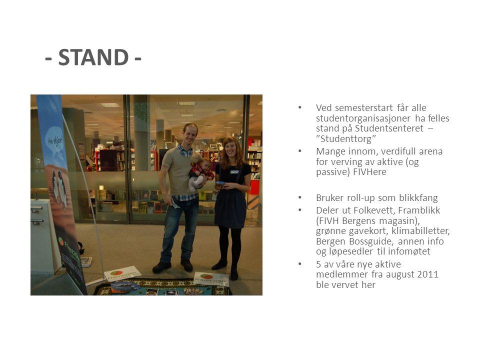 - STAND - Ved semesterstart får alle studentorganisasjoner ha felles stand på Studentsenteret – Studenttorg Mange innom, verdifull arena for verving av aktive (og passive) FIVHere Bruker roll-up som blikkfang Deler ut Folkevett, Framblikk (FIVH Bergens magasin), grønne gavekort, klimabilletter, Bergen Bossguide, annen info og løpesedler til infomøtet 5 av våre nye aktive medlemmer fra august 2011 ble vervet her