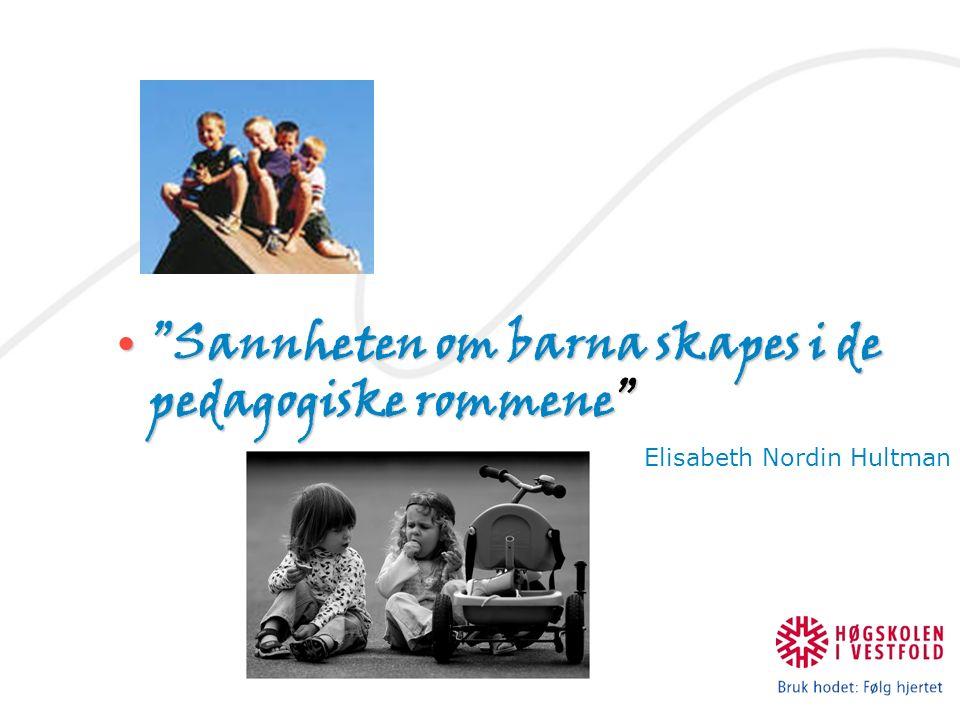 Sannheten om barna skapes i de pedagogiske rommene Sannheten om barna skapes i de pedagogiske rommene Elisabeth Nordin Hultman