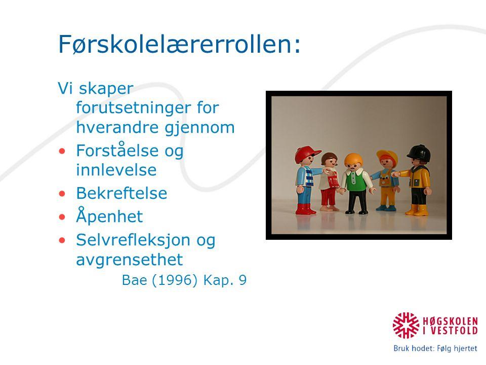 Førskolelærerrollen: Vi skaper forutsetninger for hverandre gjennom Forståelse og innlevelse Bekreftelse Åpenhet Selvrefleksjon og avgrensethet Bae (1996) Kap.
