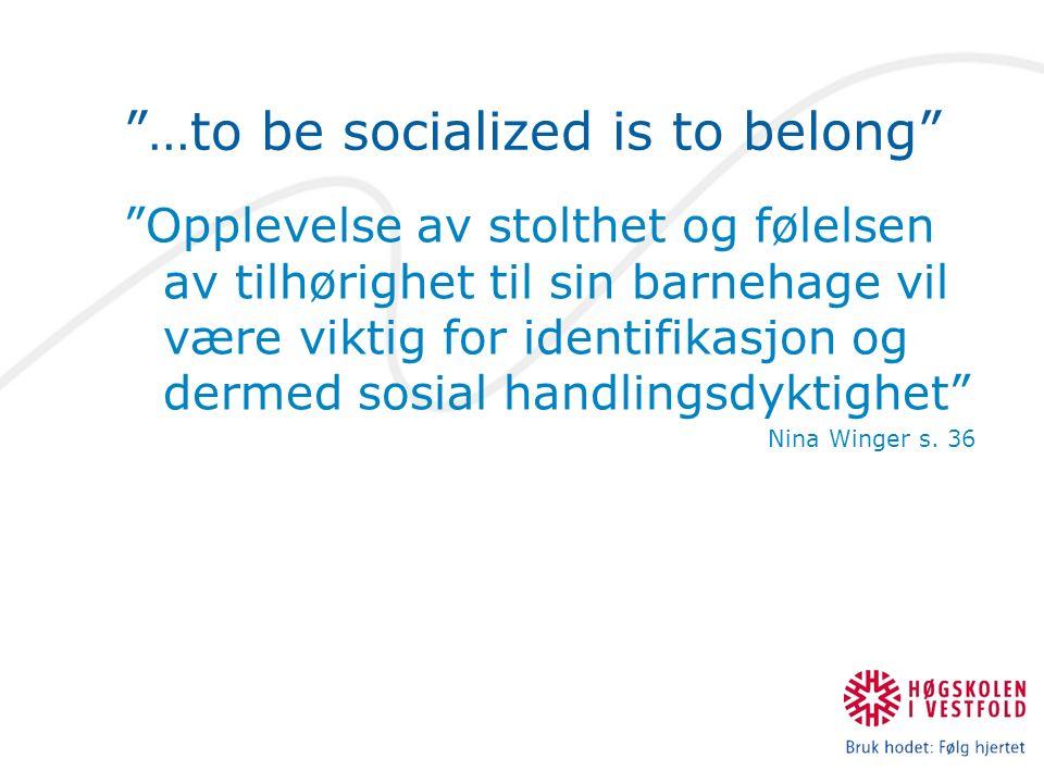 …to be socialized is to belong Opplevelse av stolthet og følelsen av tilhørighet til sin barnehage vil være viktig for identifikasjon og dermed sosial handlingsdyktighet Nina Winger s.