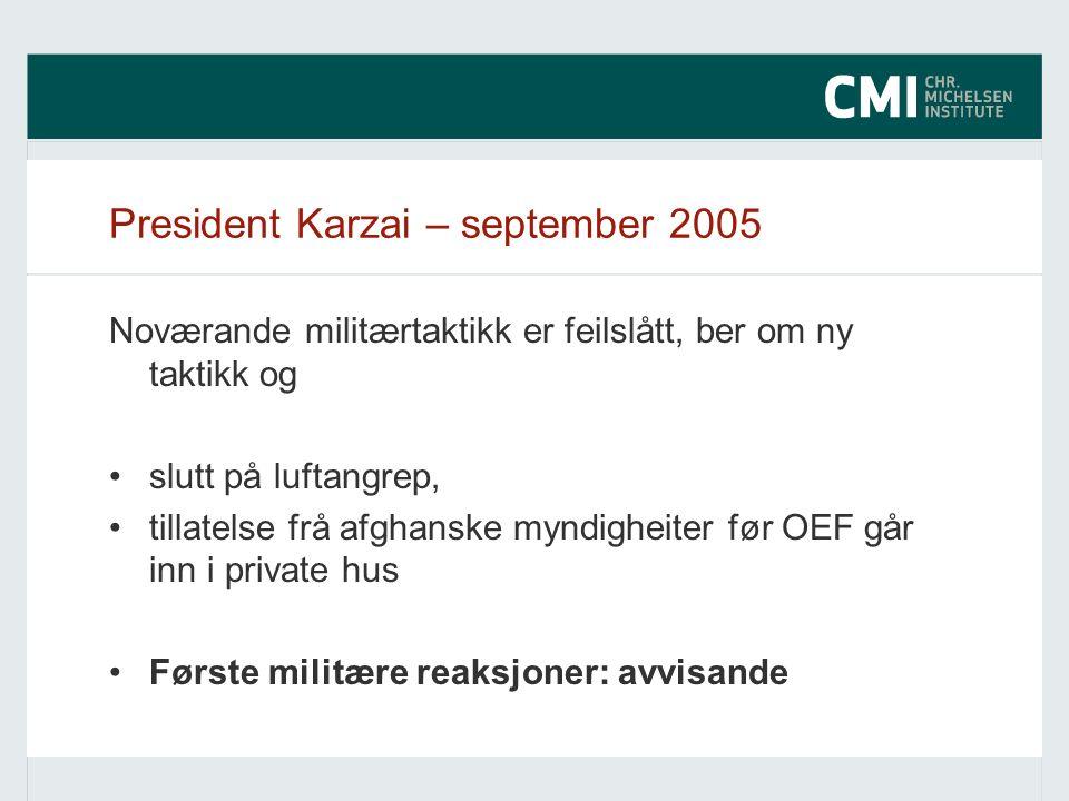 President Karzai – september 2005 Noværande militærtaktikk er feilslått, ber om ny taktikk og slutt på luftangrep, tillatelse frå afghanske myndigheiter før OEF går inn i private hus Første militære reaksjoner: avvisande