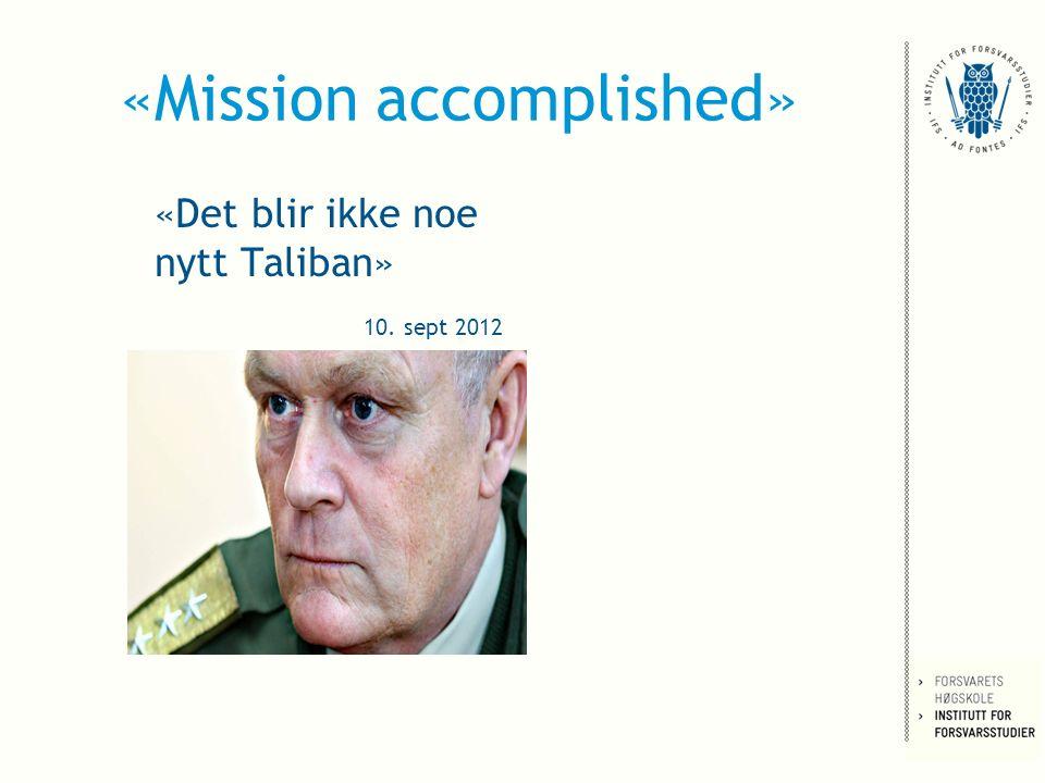 «Mission accomplished» «Det blir ikke noe nytt Taliban» 10. sept 2012