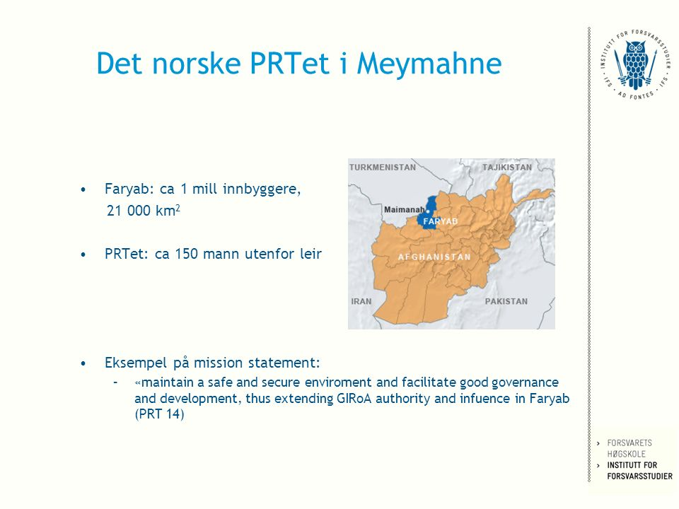 Det norske PRTet i Meymahne Faryab: ca 1 mill innbyggere, 21 000 km 2 PRTet: ca 150 mann utenfor leir Eksempel på mission statement: –«maintain a safe and secure enviroment and facilitate good governance and development, thus extending GIRoA authority and infuence in Faryab (PRT 14)